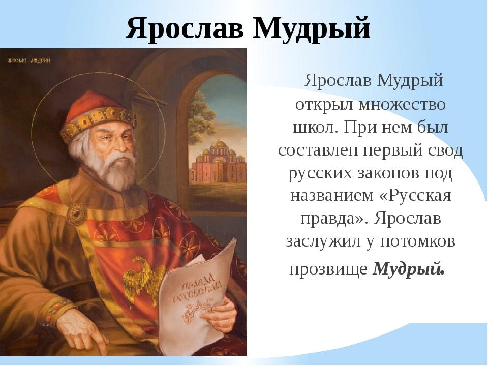 Ярослав Мудрый Ярослав Мудрый открыл множество школ. При нем был составлен пе...