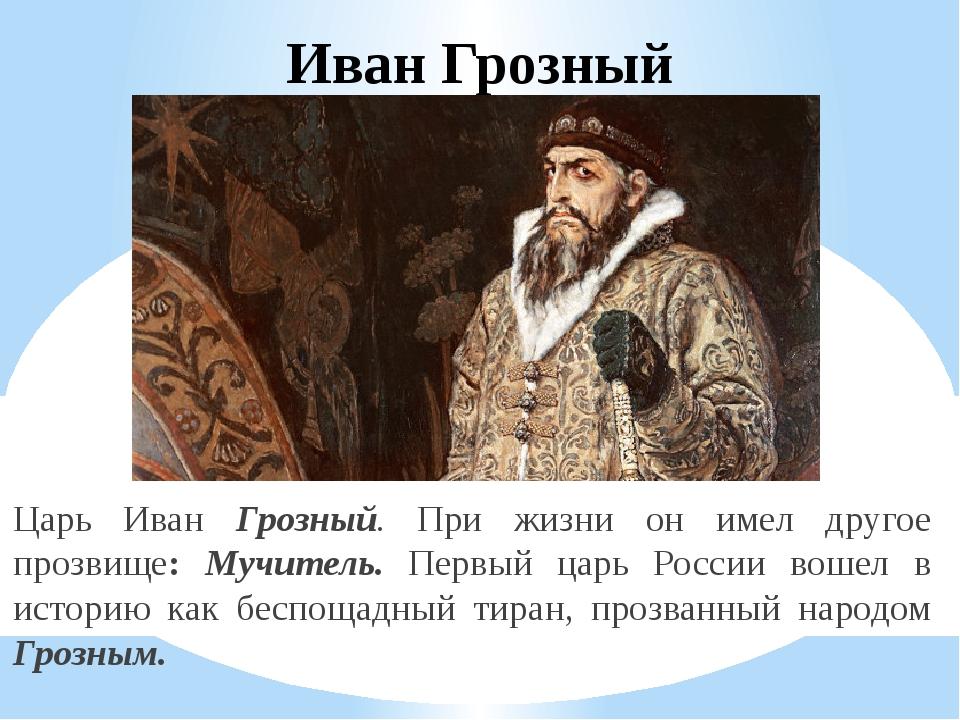 Иван Грозный Царь Иван Грозный. При жизни он имел другое прозвище: Мучитель....
