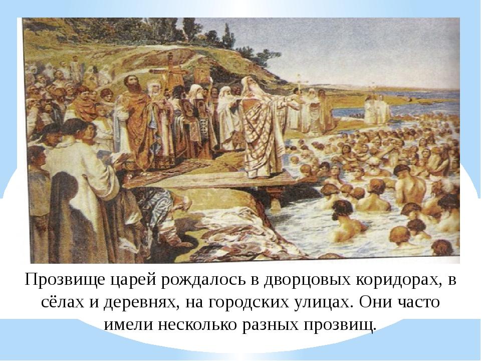 Прозвище царей рождалось в дворцовых коридорах, в сёлах и деревнях, на город...
