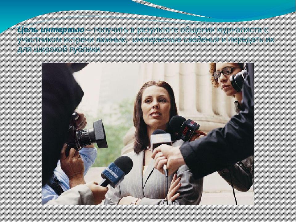 Цель интервью – получить в результате общения журналиста с участником встречи...