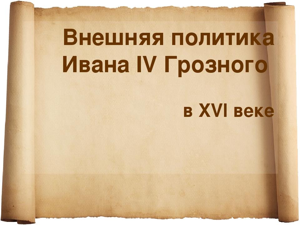 Внешняя политика Ивана IV Грозного в XVI веке
