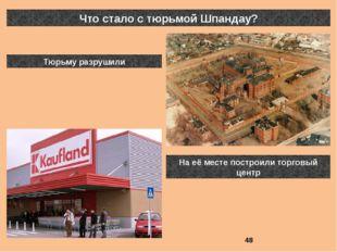Что стало с тюрьмой Шпандау? Тюрьму разрушили На её месте построили торговый