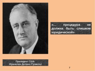 «… процедура не должна быть слишком юридической» Президент США Франклин Делан