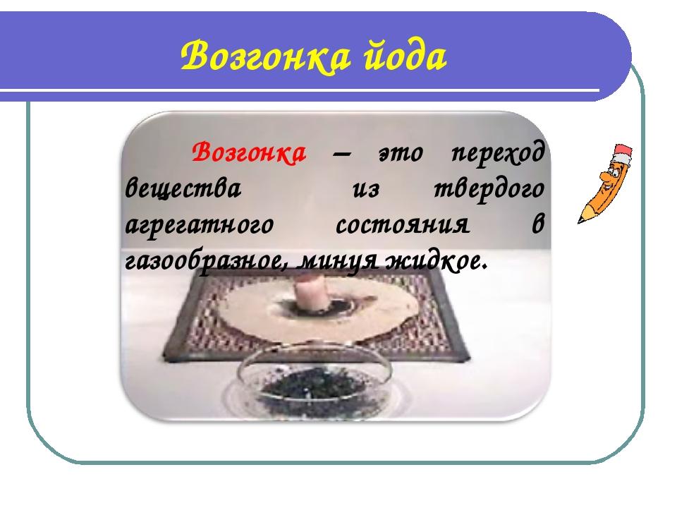 Возгонка йода Возгонка – это переход вещества из твердого агрегатного состоя...