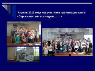 Апрель 2015 года мы участники презентации книги «Спроси нас, мы последние ……»