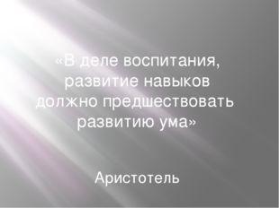 «В деле воспитания, развитие навыков должно предшествовать развитию ума» Арис