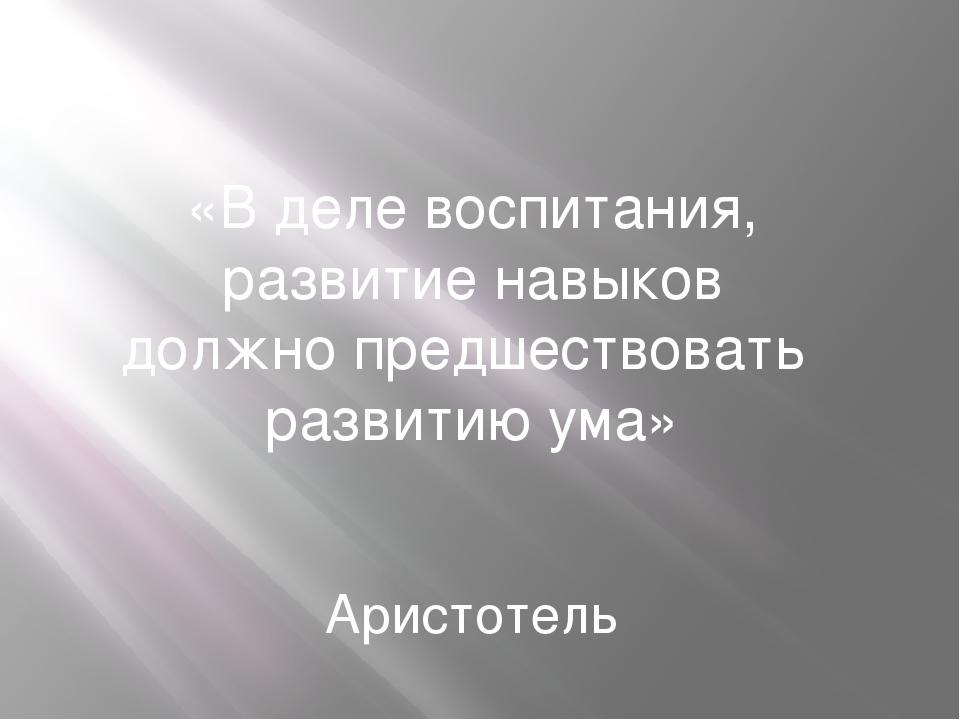 «В деле воспитания, развитие навыков должно предшествовать развитию ума» Арис...