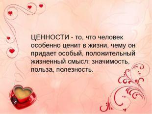 ЦЕННОСТИ - то, что человек особенно ценит в жизни, чему он придает особый, п