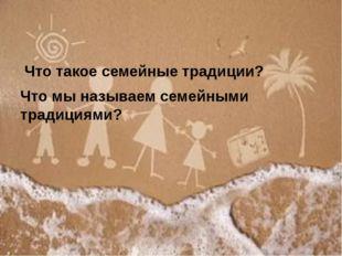 Что такое семейные традиции? Что мы называем семейными традициями?