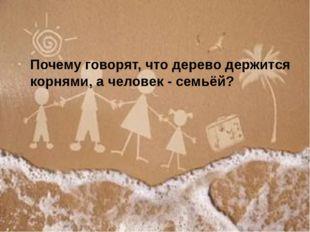 Почему говорят, что дерево держится корнями, а человек - семьёй?
