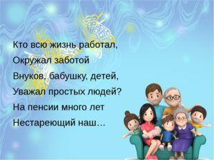 Кто всю жизнь работал, Окружал заботой Внуков, бабушку, детей, Уважал просты