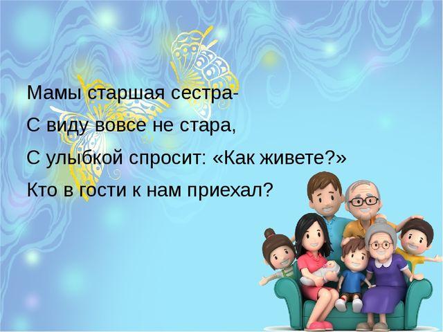 Мамы старшая сестра- С виду вовсе не стара, С улыбкой спросит: «Как живете?»...