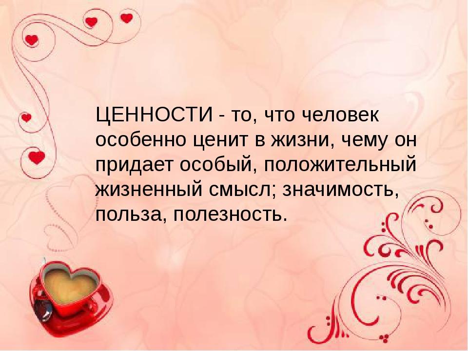 ЦЕННОСТИ - то, что человек особенно ценит в жизни, чему он придает особый, п...