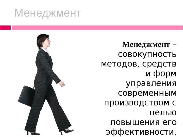Менеджмент Менеджмент – совокупность методов, средств и форм управления совре...
