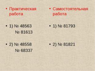 Практическая работа 1) № 48563 № 81613 2) № 48558 № 68337 Самостоятельная раб