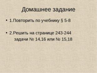Домашнее задание 1.Повторить по учебнику § 5-8 2.Решить на странице 243-244 з