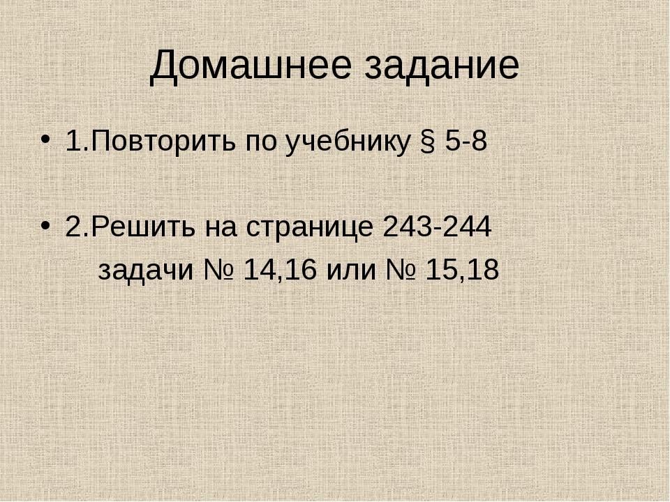 Домашнее задание 1.Повторить по учебнику § 5-8 2.Решить на странице 243-244 з...