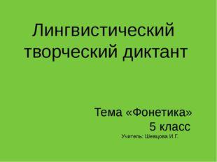 Лингвистический творческий диктант Тема «Фонетика» 5 класс Учитель: Шевцова И