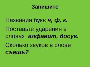 Запишите Названия букв ч, ф, к. Поставьте ударения в словах алфавит, досуг. С