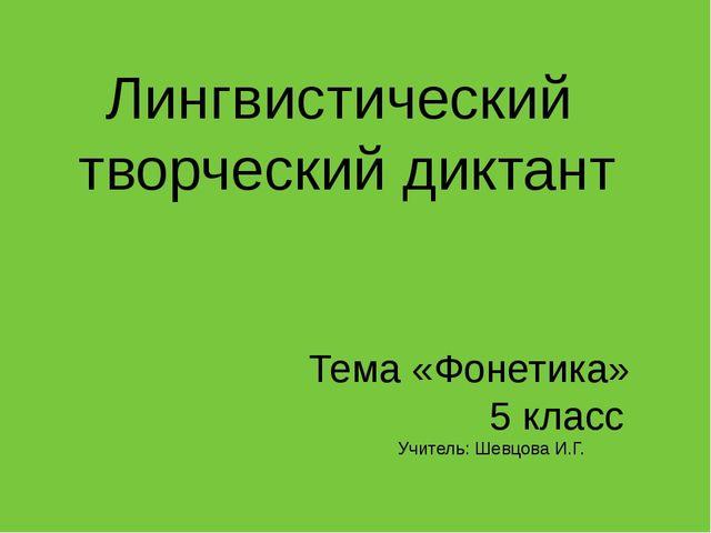 Лингвистический творческий диктант Тема «Фонетика» 5 класс Учитель: Шевцова И...