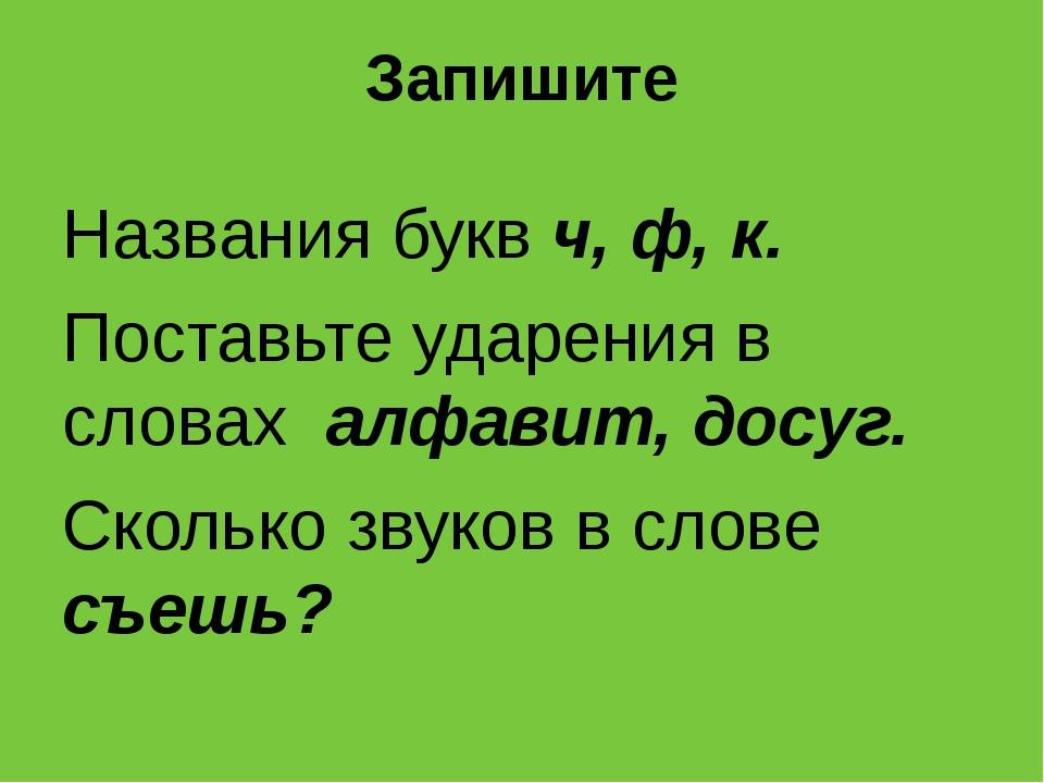 Запишите Названия букв ч, ф, к. Поставьте ударения в словах алфавит, досуг. С...