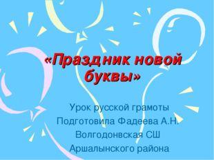 «Праздник новой буквы» Урок русской грамоты Подготовила Фадеева А.Н. Волгодон