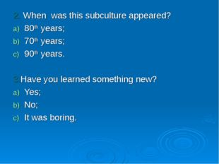 2. When was this subculture appeared? 80th years; 70th years; 90th years. 3.H