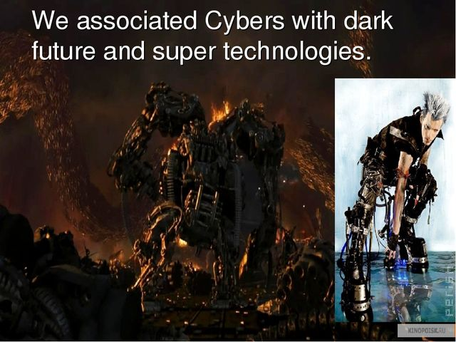 We associated Cybers with dark future and super technologies.