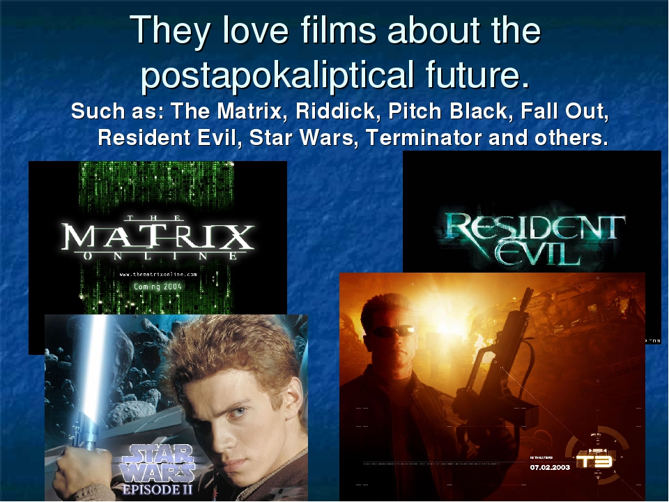 They love films about the postapokaliptical future. Such as: The Matrix, Ridd...