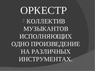 ОРКЕСТР КОЛЛЕКТИВ МУЗЫКАНТОВ ИСПОЛНЯЮЩИХ ОДНО ПРОИЗВЕДЕНИЕ НА РАЗЛИЧНЫХ ИНСТР