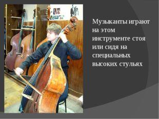 Музыканты играют на этом инструменте стоя или сидя на специальных высоких сту