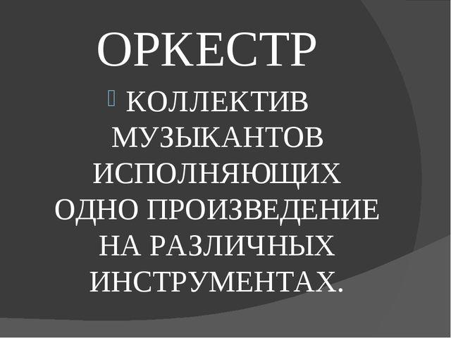 ОРКЕСТР КОЛЛЕКТИВ МУЗЫКАНТОВ ИСПОЛНЯЮЩИХ ОДНО ПРОИЗВЕДЕНИЕ НА РАЗЛИЧНЫХ ИНСТР...