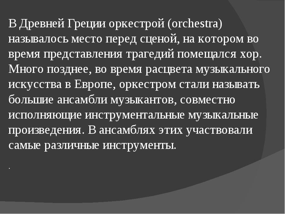 В Древней Греции оркестрой (orchestra) называлось место перед сценой, на кот...