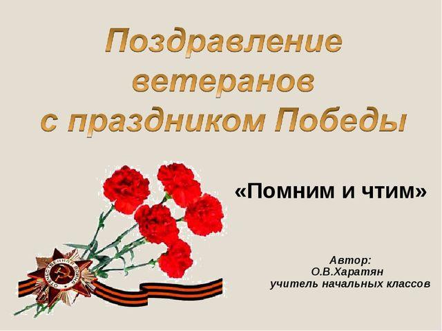 Автор: О.В.Харатян учитель начальных классов «Помним и чтим»