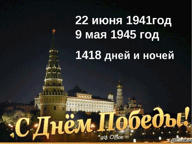 22 июня 1941год 9 мая 1945 год 1418 дней и ночей