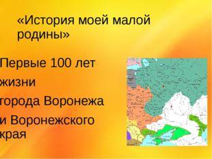 «История моей малой родины» Первые 100 лет жизни города Воронежа и Воронежско