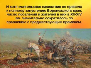 И хотя монгольское нашествие не привело к полному запустению Воронежского кра