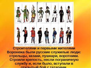 Строителями и первыми жителями Воронежа были русские служилые люди: стрельцы,