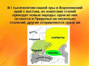 В I тысячелетии нашей эры в Воронежский край с востока, из азиатских степей п