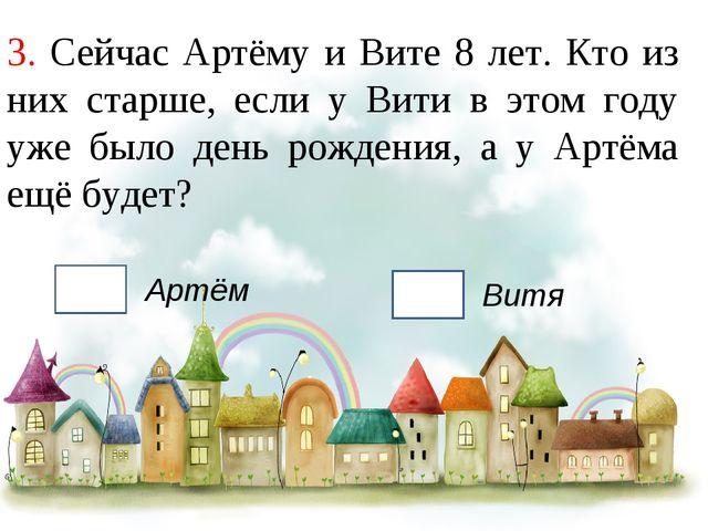 3. Сейчас Артёму и Вите 8 лет. Кто из них старше, если у Вити в этом году уже...
