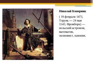 Николай Коперник ( 19 февраля 1473, Торунь— 24 мая 1543, Фромборк)— польски