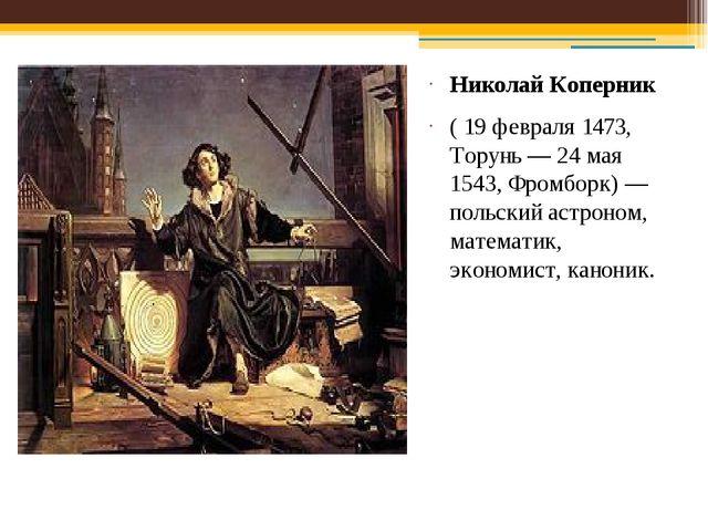 Николай Коперник ( 19 февраля 1473, Торунь— 24 мая 1543, Фромборк)— польски...