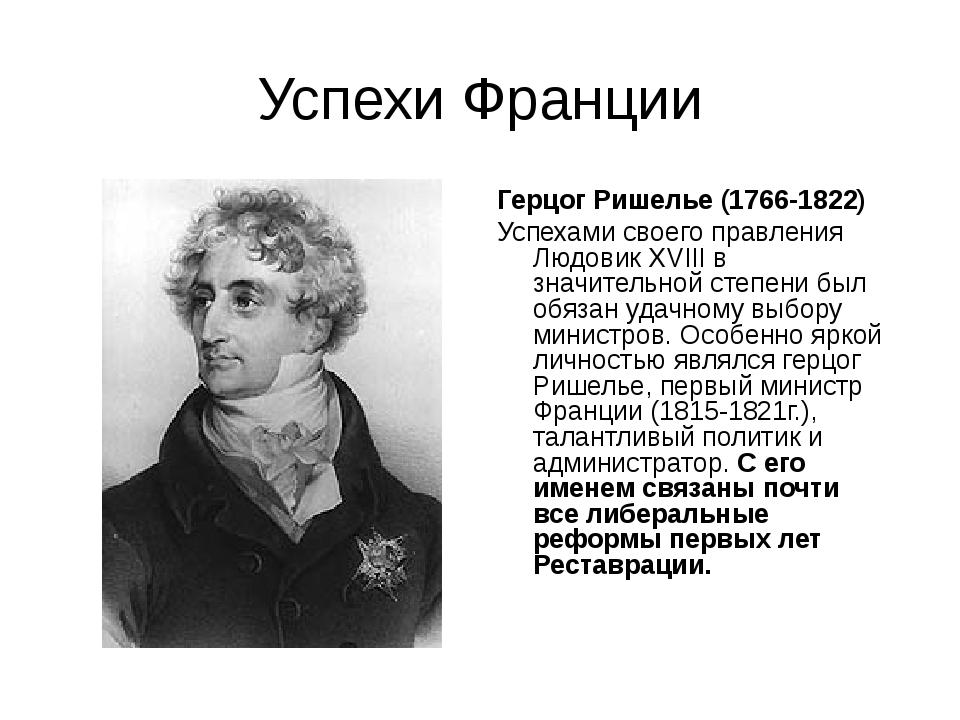 Успехи Франции Герцог Ришелье (1766-1822) Успехами своего правления Людовик X...