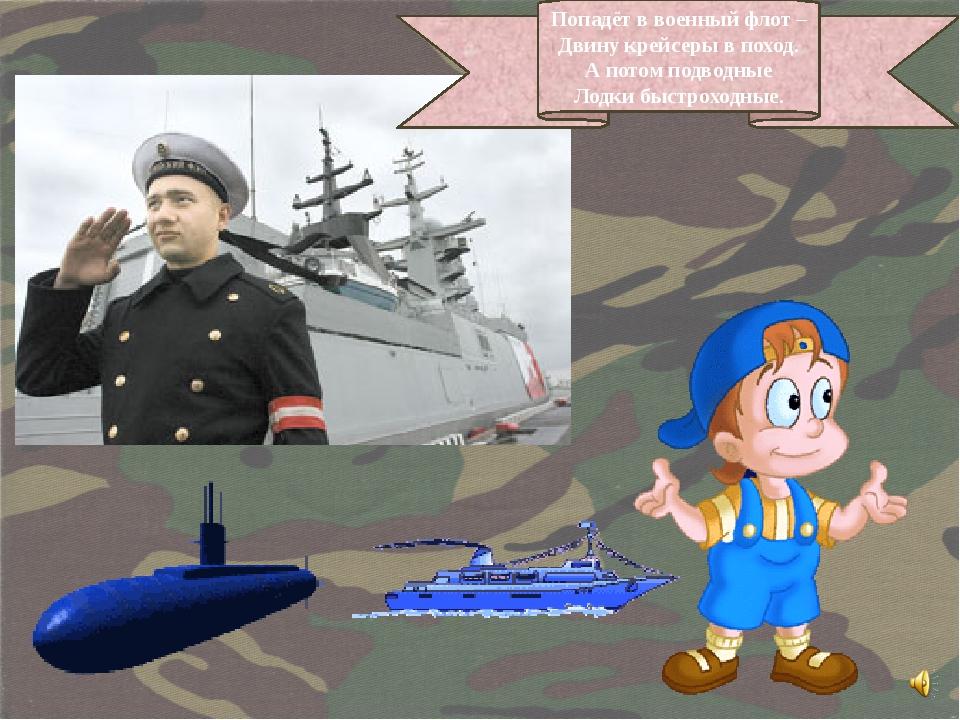 Попадёт в военный флот – Двину крейсеры в поход. А потом подводные Лодки быст...