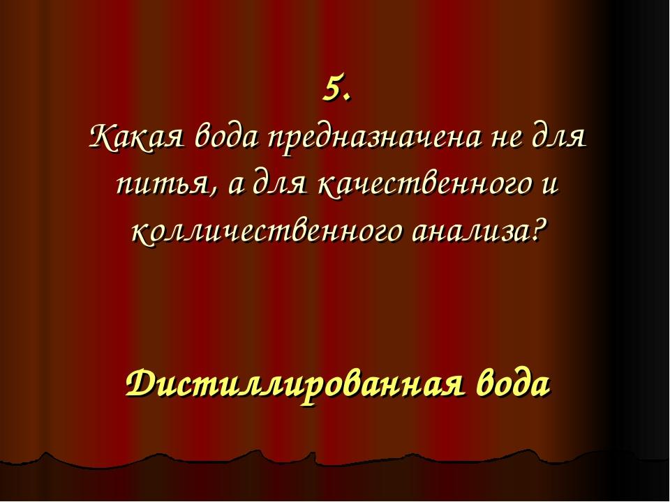 5. Какая вода предназначена не для питья, а для качественного и колличественн...