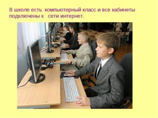 В школе есть компьютерный класс и все кабинеты подключены к сети интернет.
