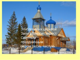 Златоглавых церквей Звон разносит окрест Светлым праздничным Утром песнь чист