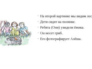 На второй картинке мы видим лес. Дети сидят на полянке. Ребята (Они) увидели