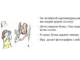 На четвёртой картинке(рисунке) мы видим дерево (сосну). Дети увидели белку.