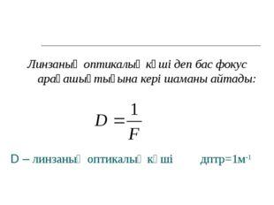 D – линзаның оптикалық күші дптр=1м-1 Линзаның оптикалық күші деп бас фокус а